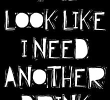 You Look Like I need Another Drink by theteeproject