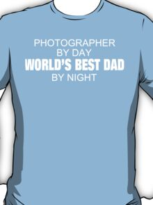 Photographer By Day World's Best Dad By Night - Tshirts T-Shirt