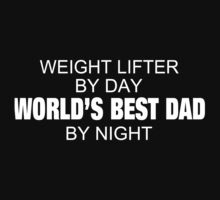 Weight Lifter By Day World's Best Dad By Night - Tshirts by crazyshirts2015
