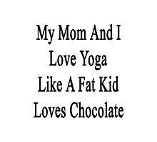 My Mom And I Love Yoga Like A Fat Kid Loves Chocolate  Photographic Print