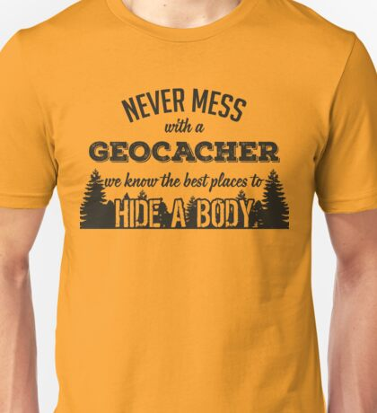 Never mess with a geocacher. We know the best places to hide a body Unisex T-Shirt