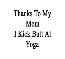 Thanks To My Mom I Kick Butt At Yoga  Photographic Print