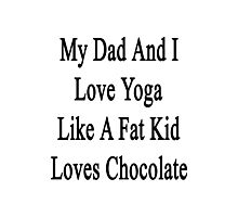 My Dad And I Love Yoga Like A Fat Kid Loves Chocolate  Photographic Print