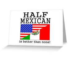 Half Mexican Is Better Than None! Greeting Card