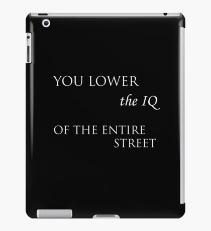 You Lower the IQ of the entire street  iPad Case/Skin