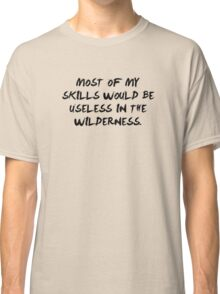 Most Of My Skills Would Be Useless In The Wilderness Classic T-Shirt