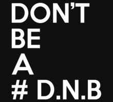 Don't Be A - #DNB  by tonyshop