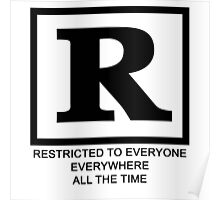 Rated R - Restricted to everyone, everywhere,all the time Poster