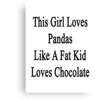 This Girl Loves Pandas Like A Fat Kid Loves Chocolate  Canvas Print