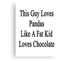 This Guy Loves Pandas Like A Fat Kid Loves Chocolate  Canvas Print