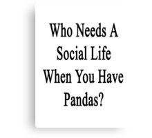 Who Needs A Social Life When You Have Pandas?  Canvas Print