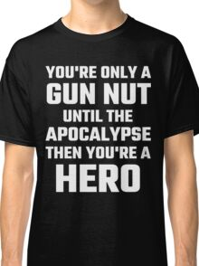You're Only A Gun Nut Until The Apocalypse Classic T-Shirt