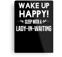 Wake up happy! Sleep with a Lady-in-waiting. Metal Print