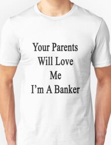 Your Parents Will Love Me I'm A Banker  Unisex T-Shirt