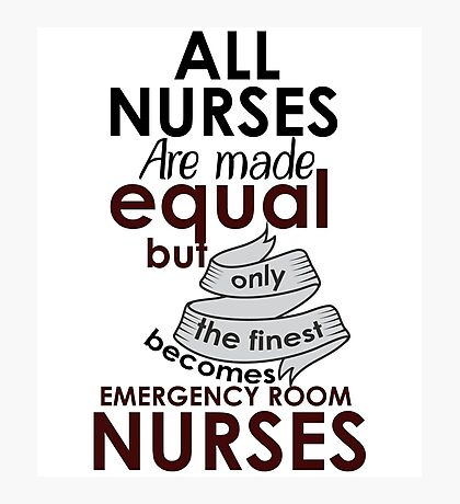ALL NURSES ARE MADE EQUAL BUT ONLY THE FINEST BECOMES EMERGENCY ROOM NURSES Photographic Print