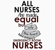 ALL NURSES ARE MADE EQUAL BUT ONLY THE FINEST BECOMES EMERGENCY ROOM NURSES Unisex T-Shirt