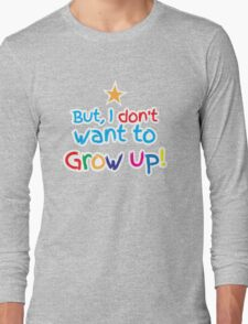 But I don't want to GROW UP!  Long Sleeve T-Shirt