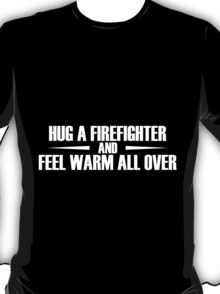 hug a firefighter and feel warm all over  T-Shirt