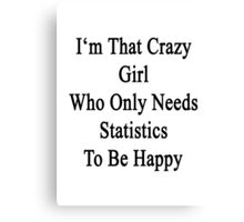 I'm That Crazy Girl Who Only Needs Statistics To Be Happy  Canvas Print