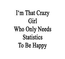 I'm That Crazy Girl Who Only Needs Statistics To Be Happy  Photographic Print