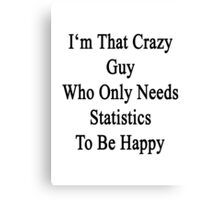 I'm That Crazy Guy Who Only Needs Statistics To Be Happy  Canvas Print