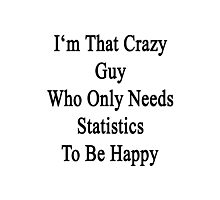 I'm That Crazy Guy Who Only Needs Statistics To Be Happy  Photographic Print