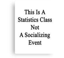 This Is A Statistics Class Not A Socializing Event  Canvas Print