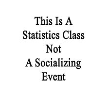 This Is A Statistics Class Not A Socializing Event  Photographic Print