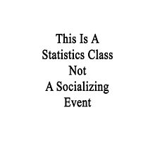 This Is A Statistics Class Not A Socializing Event  by supernova23