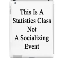This Is A Statistics Class Not A Socializing Event  iPad Case/Skin