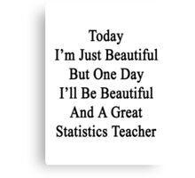 Today I'm Just Beautiful But One Day I'll Be Beautiful And A Great Statistics Teacher  Canvas Print