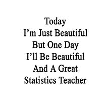 Today I'm Just Beautiful But One Day I'll Be Beautiful And A Great Statistics Teacher  Photographic Print