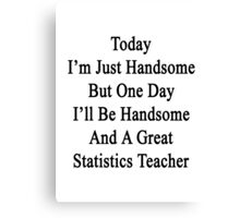 Today I'm Just Handsome But One Day I'll Be Handsome And A Great Statistics Teacher  Canvas Print