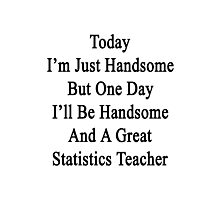 Today I'm Just Handsome But One Day I'll Be Handsome And A Great Statistics Teacher  Photographic Print