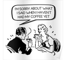 Sorry about what I said before coffee Poster