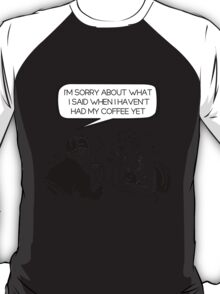 Sorry about what I said before coffee T-Shirt