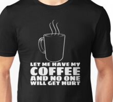 LET ME HAVE MY COFFEE AND NO ONE WILL GET HURT Unisex T-Shirt