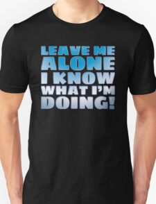 LEAVE ME ALONE I KNOW WHAT I'M DOING Unisex T-Shirt