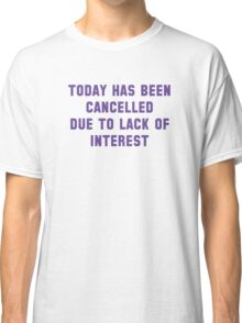 Today Has Been Cancelled Classic T-Shirt