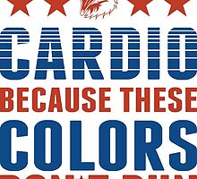 Dont Do Cardio Because These Colors Dont Run by mericanasfuck