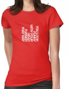You look funny with your head turned that way Womens Fitted T-Shirt