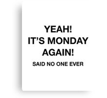 Yeah! It's Monday Again! Said No One Ever Canvas Print