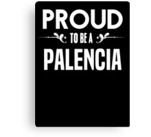 Proud to be a Palencia. Show your pride if your last name or surname is Palencia Canvas Print