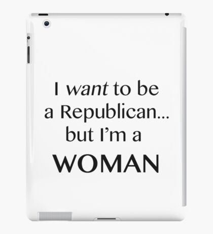 I want to be a Republican but I'm a woman black print iPad Case/Skin