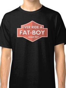 Ever Ride A Fat Boy Want To Classic T-Shirt