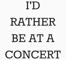 I'd Rather Be At A Concert Black by wishforlondon