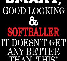 SMART GOOD LOOKING AND SOFTBALLER IT DOESN'T GET ANY BETTER THAN THIS by teeshoppy