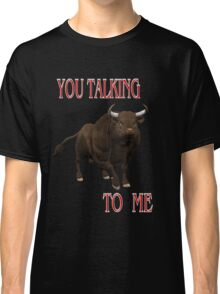 You Talking To Me .. a bulls tale Classic T-Shirt