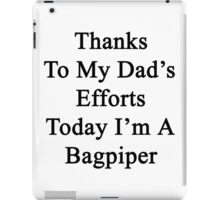 Thanks To My Dad's Efforts Today I'm A Bagpiper  iPad Case/Skin