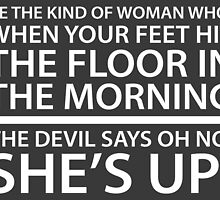 Be the kind of woman who, when your feet hit the floor in the morning, the Devil says oh no, she's up! by mickeysix